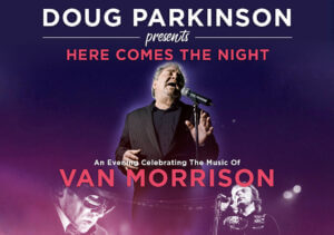DOUG PARKINSON PRESENTS HERE COMES THE NIGHT – AN EVENING OF VAN MORRISON